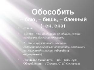 Обособить – блю, – бишь, – бленный (- ен, ена) Сов. в. 1. Кого – что. Выделит