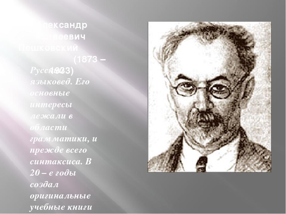 Александр Матвеевич Пешковский (1873 – 1933) Русский языковед. Его основные и...