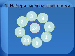 1. Набери число множителями 24 3 8 4 6 1 24 24 8 1 4 9 3 2 6