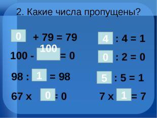 2. Какие числа пропущены? 100 - = 0 + 79 = 79 0 100 98 : = 98 1 67 х = 0 : 4