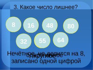 3. Какое число лишнее? 8 16 48 32 55 64 однозначное круглое 8 80 55 Нечётное,