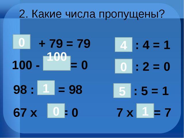 2. Какие числа пропущены? 100 - = 0 + 79 = 79 0 100 98 : = 98 1 67 х = 0 : 4...