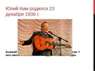 Юлий Ким родился 23 декабря 1936 г. Бывший учитель, который стал поэтом и муз