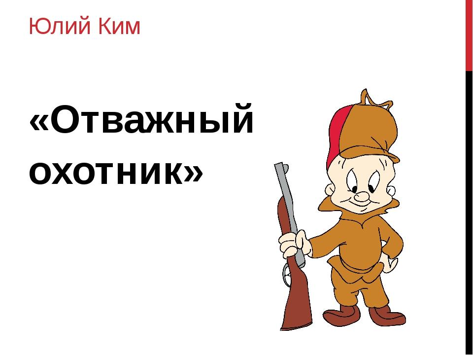 Юлий Ким «Отважный охотник»