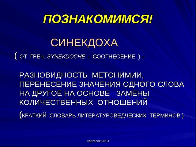 Каргасок-2013 ПОЗНАКОМИМСЯ! СИНЕКДОХА ( ОТ ГРЕЧ. SYNEKDOCHE - СООТНЕСЕНИЕ ) –...