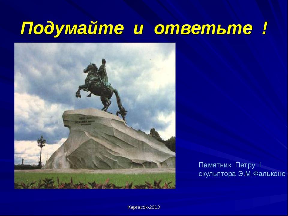 Подумайте и ответьте ! . Каргасок-2013 Памятник Петру I скульптора Э.М.Фалько...