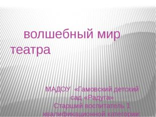 волшебный мир театра МАДОУ «Гамовский детский сад «Радуга» Старший воспитате