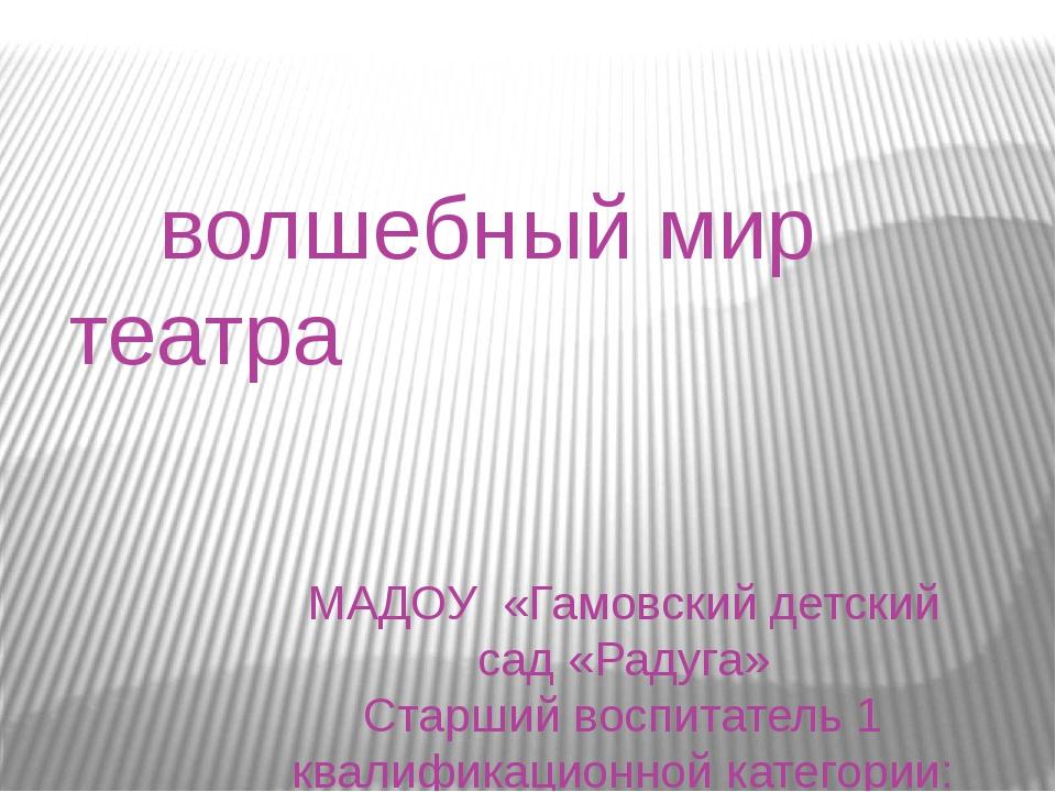 волшебный мир театра МАДОУ «Гамовский детский сад «Радуга» Старший воспитате...