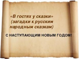«В гостях у сказки» (загадки к русским народным сказкам) С НАСТУПАЮЩИМ НОВЫМ