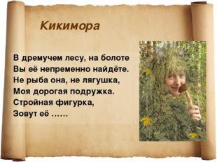 Кикимора В дремучем лесу, на болоте Вы её непременно найдёте. Не рыба она, не