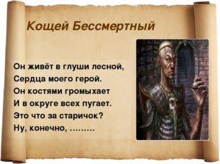 Кощей Бессмертный Он живёт в глуши лесной, Сердца моего герой. Он костями гро