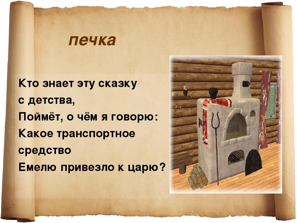 печка Кто знает эту сказку с детства, Поймёт, о чём я говорю: Какое транспорт...