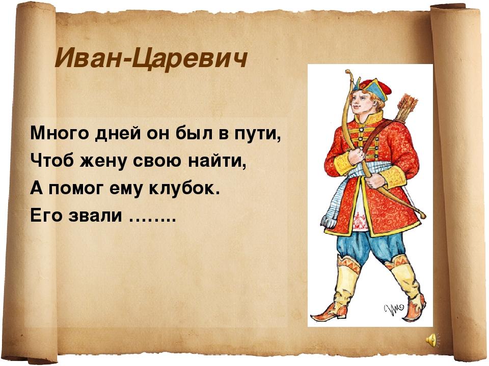 Иван-Царевич Много дней он был в пути, Чтоб жену свою найти, А помог ему клуб...