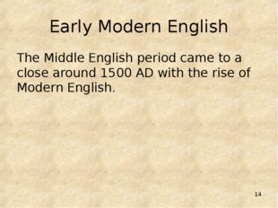 * Early Modern English The Middle English period came to a close around 1500
