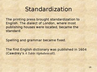 * Standardization The printing press brought standardization to English. The