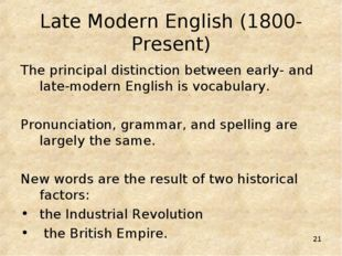 * Late Modern English (1800-Present) The principal distinction between early-