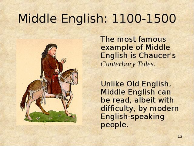 * Middle English: 1100-1500 The most famous example of Middle English is Chau...