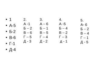 1 А-5 Б-2 В-6 Г-1 Д-4 2. А -1 Б – 2 В – 6 Г – 5 Д - 3 3. А – 6 Б – 1 В – 5 Г