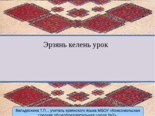 Эрзянь келень урок Вельдяскина Т.П.., учитель эрзянского языка МБОУ «Комсомол