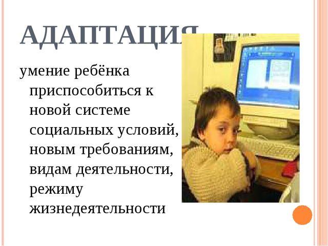 АДАПТАЦИЯ умение ребёнка приспособиться к новой системе социальных условий, н...
