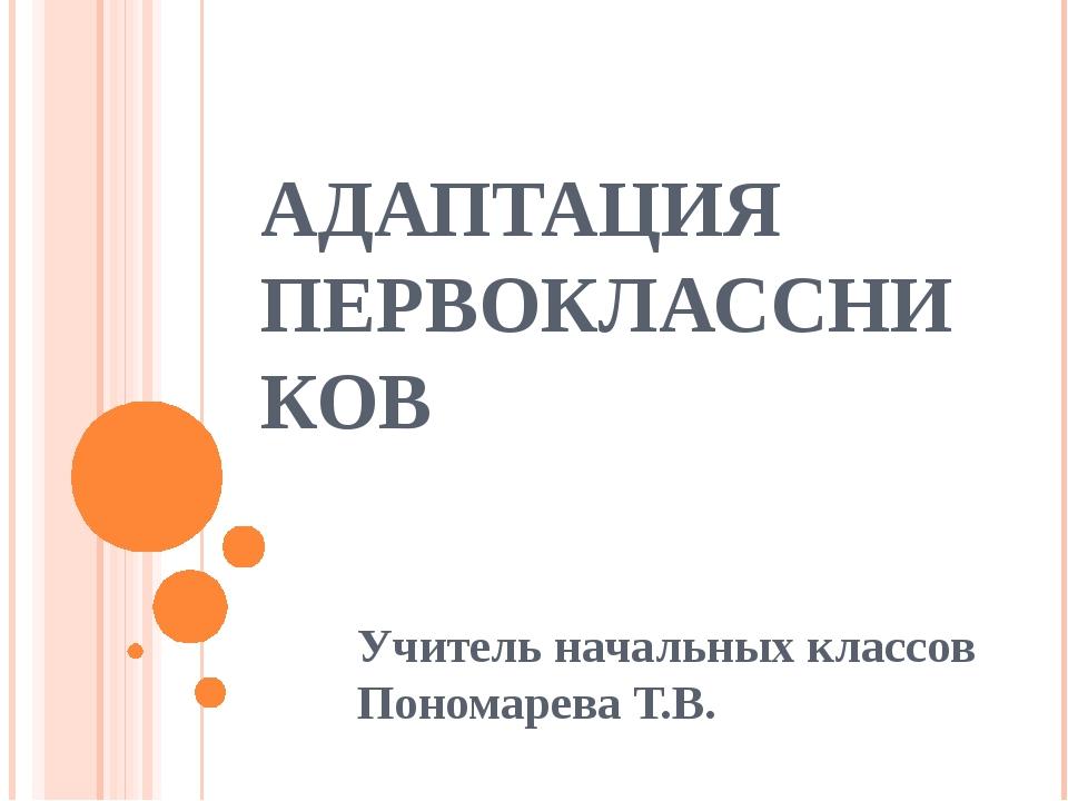 АДАПТАЦИЯ ПЕРВОКЛАССНИКОВ Учитель начальных классов Пономарева Т.В.