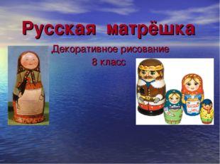 Русская матрёшка Декоративное рисование 8 класс