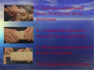 7- Выборка внутренней полости верхней части матрешки 8- Соединения нижней и в