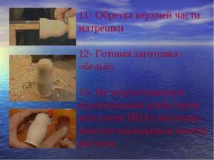 11- Обрезка верхней части матрешки 12- Готовая заготовка – «бельё». 13- На з