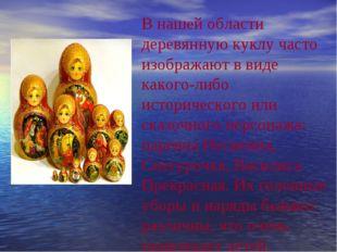 В нашей области деревянную куклу часто изображают в виде какого-либо историче
