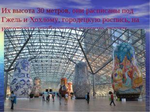 Их высота 30 метров, они расписаны под Гжель и Хохлому, городецкую роспись, н