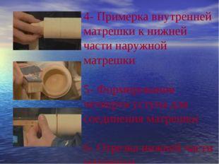 4- Примерка внутренней матрешки к нижней части наружной матрешки 5- Формирова