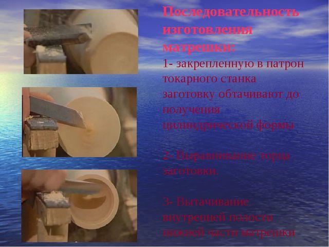 Последовательность изготовления матрешки: 1- закрепленную в патрон токарного...