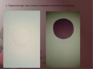 2. Нарисуем круг для головы и вырежем заготовку по контуру.