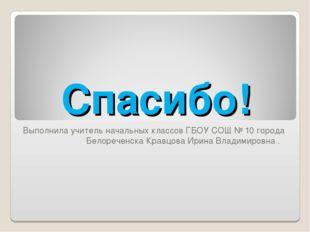 Спасибо! Выполнила учитель начальных классов ГБОУ СОШ № 10 города Белореченск