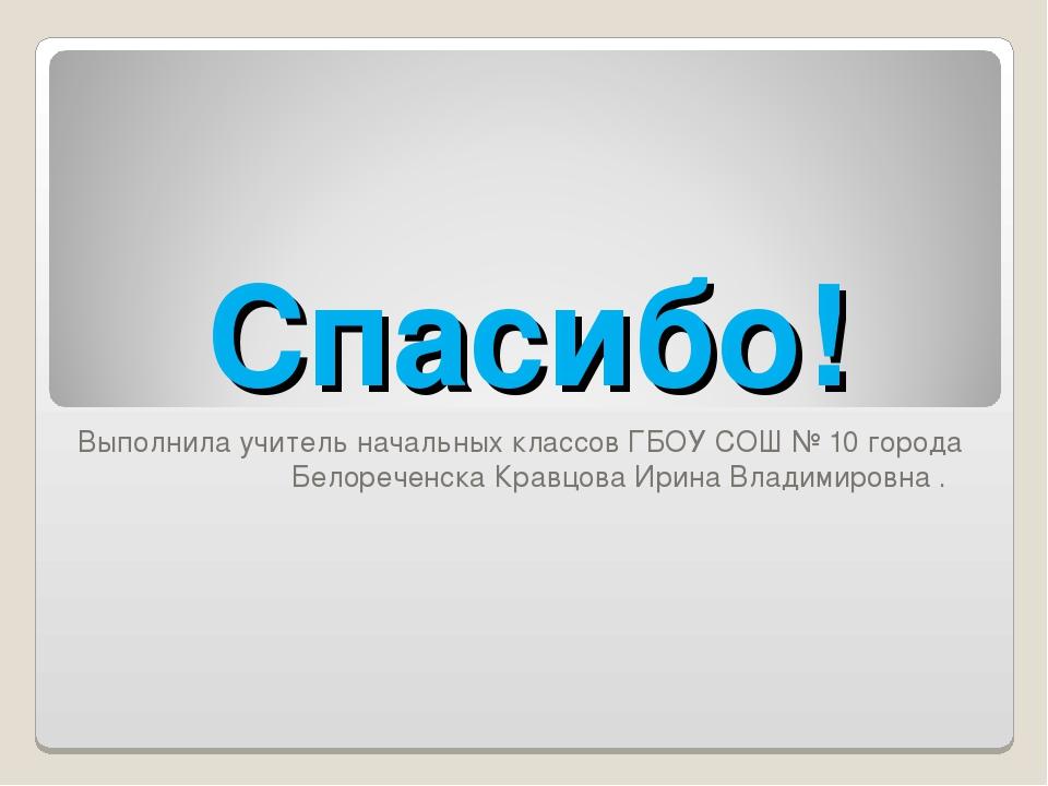 Спасибо! Выполнила учитель начальных классов ГБОУ СОШ № 10 города Белореченск...