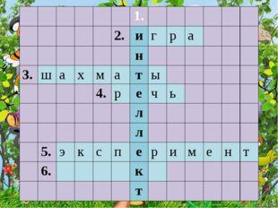 1. 2. и г р а н 3. ш а х м а т ы 4. р е ч ь л л 5. э к с п е р и м е н т 6.