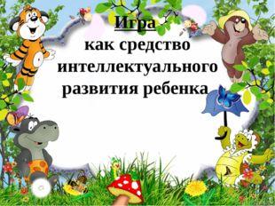 Игра как средство интеллектуального развития ребенка