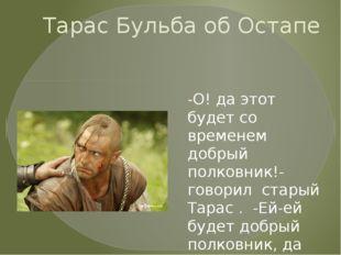 Тарас Бульба об Остапе -О! да этот будет со временем добрый полковник!- говор