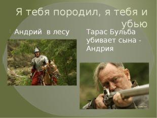 Я тебя породил, я тебя и убью Андрий в лесу Тарас Бульба убивает сына - Андрия
