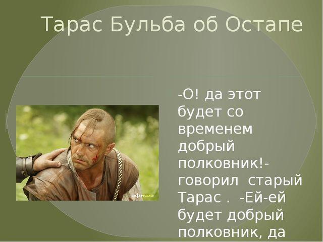 Тарас Бульба об Остапе -О! да этот будет со временем добрый полковник!- говор...
