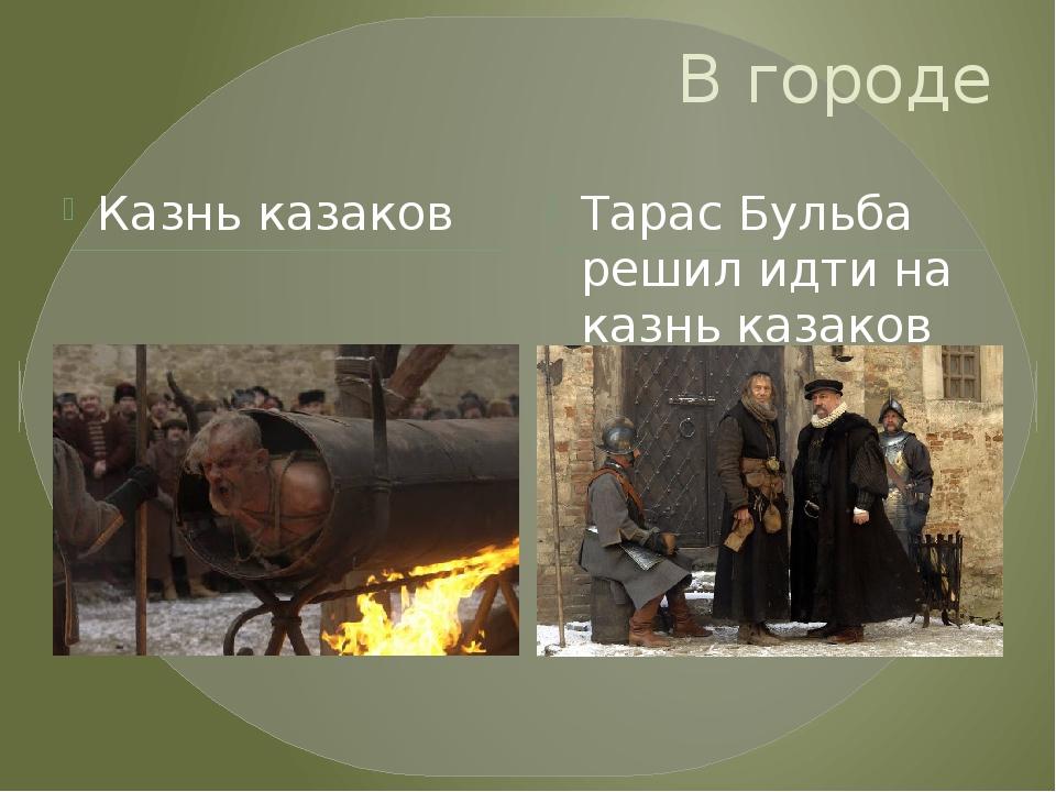В городе Казнь казаков Тарас Бульба решил идти на казнь казаков