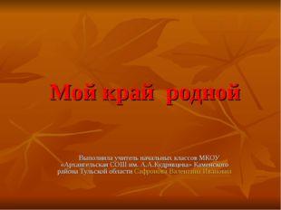 Мой край родной Выполнила учитель начальных классов МКОУ «Архангельская СОШ и