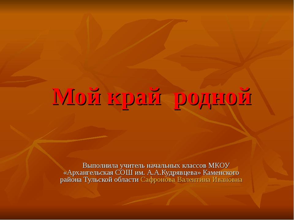 Мой край родной Выполнила учитель начальных классов МКОУ «Архангельская СОШ и...