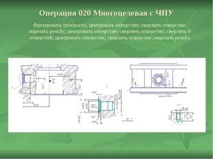 Операция 020 Многоцелевая с ЧПУ Фрезеровать плоскость; центровать отверстие;