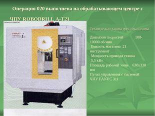 Операция 020 выполнена на обрабатывающем центре с ЧПУ ROBODRILL A-T21 Техниче