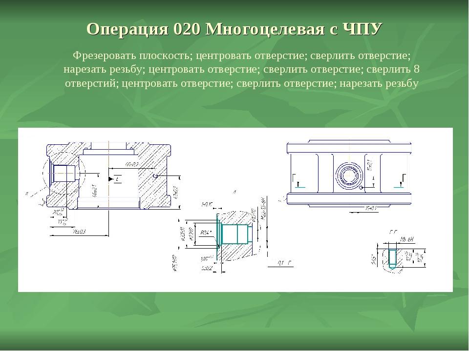 Операция 020 Многоцелевая с ЧПУ Фрезеровать плоскость; центровать отверстие;...