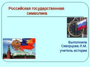 Российская государственная символика Выполнила Скворцова Л.М. учитель истории