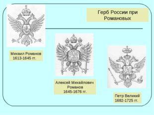 Михаил Романов 1613-1645 гг. Алексей Михайлович Романов 1645-1676 гг. Петр Ве