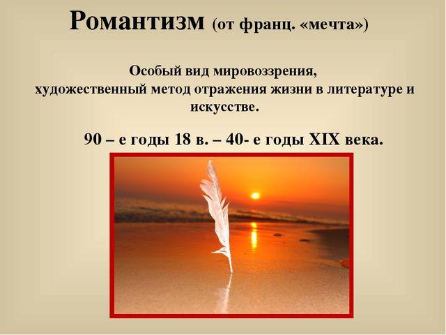 Романтизм (от франц. «мечта») Особый вид мировоззрения, художественный метод...