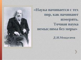 Д.И.Менделеев «Наука начинается с тех пор, как начинают измерять. Точная наук